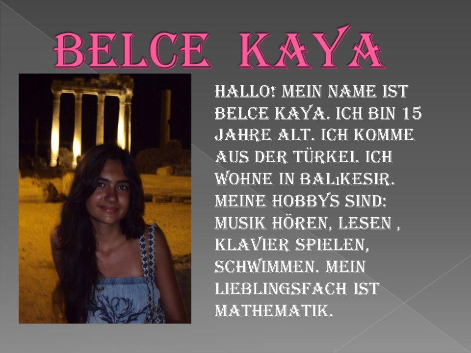 Hallo! Mein Name ist Belce Kaya. Ich bin 15 Jahre alt. Ich komme aus der Türkei. Ich wohne in Bal ı kesir. Meine Hobbys sind: Musik hören, Lesen, Klav