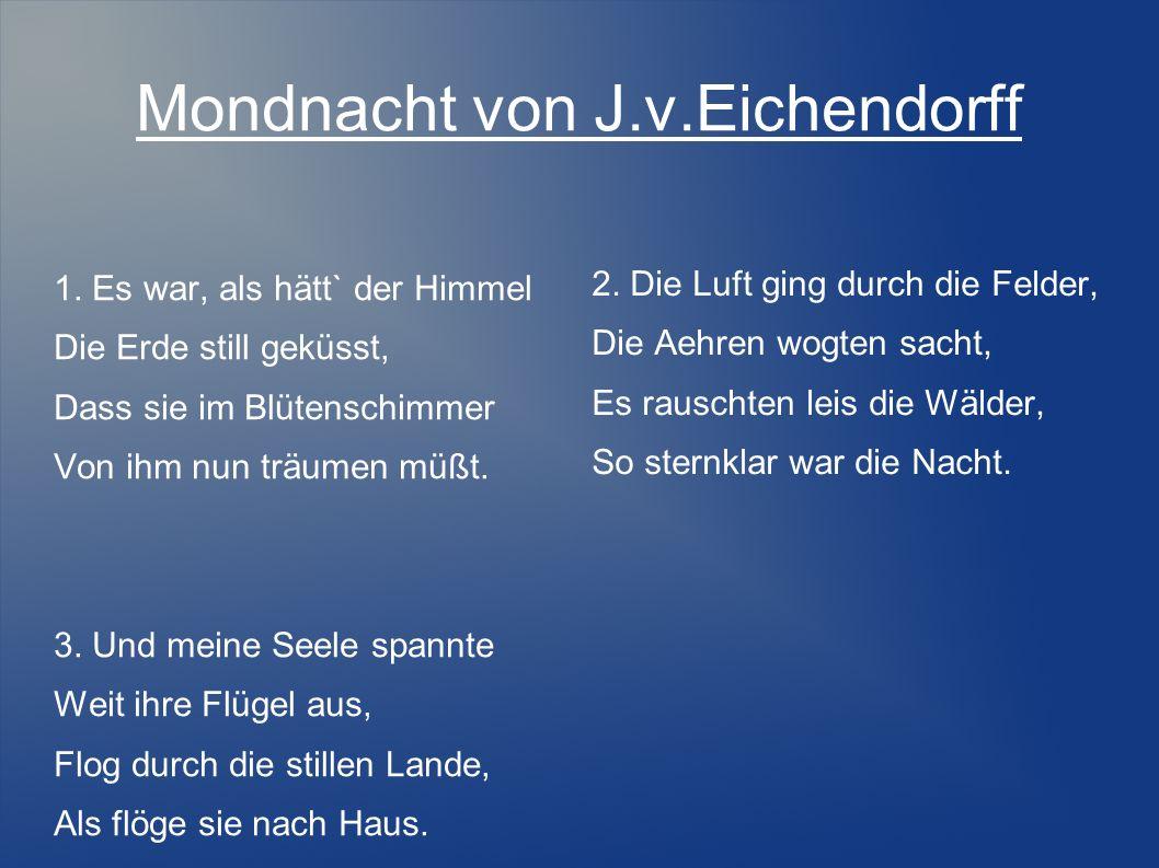 Mondnacht von J.v.Eichendorff 1. Es war, als hätt` der Himmel Die Erde still geküsst, Dass sie im Blütenschimmer Von ihm nun träumen müßt. 3. Und mein