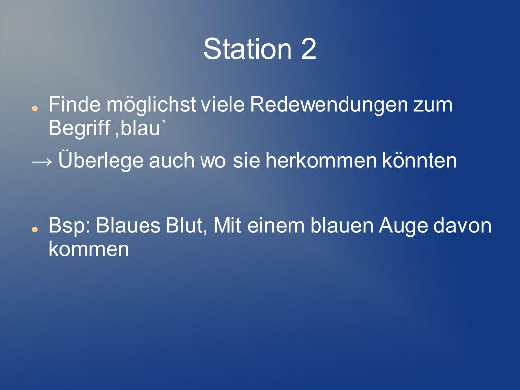 Station 2 Finde möglichst viele Redewendungen zum Begriff,blau` Überlege auch wo sie herkommen könnten Bsp: Blaues Blut, Mit einem blauen Auge davon k