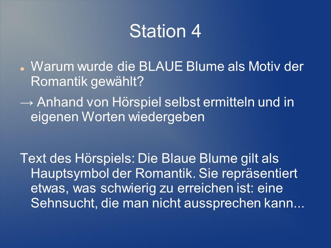 Station 4 Warum wurde die BLAUE Blume als Motiv der Romantik gewählt? Anhand von Hörspiel selbst ermitteln und in eigenen Worten wiedergeben Text des