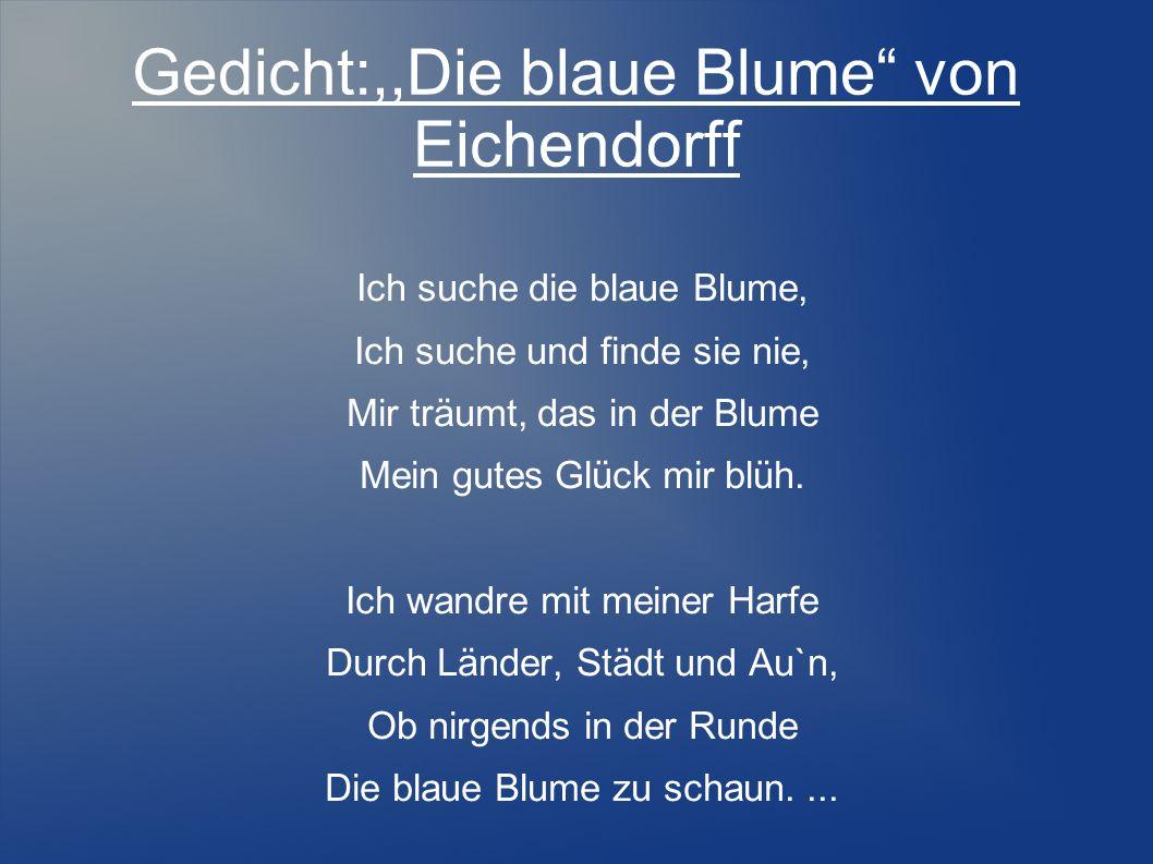 Gedicht:,,Die blaue Blume von Eichendorff Ich suche die blaue Blume, Ich suche und finde sie nie, Mir träumt, das in der Blume Mein gutes Glück mir bl
