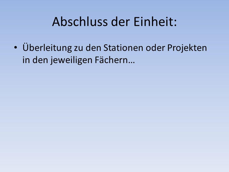 Abschluss der Einheit: Überleitung zu den Stationen oder Projekten in den jeweiligen Fächern…