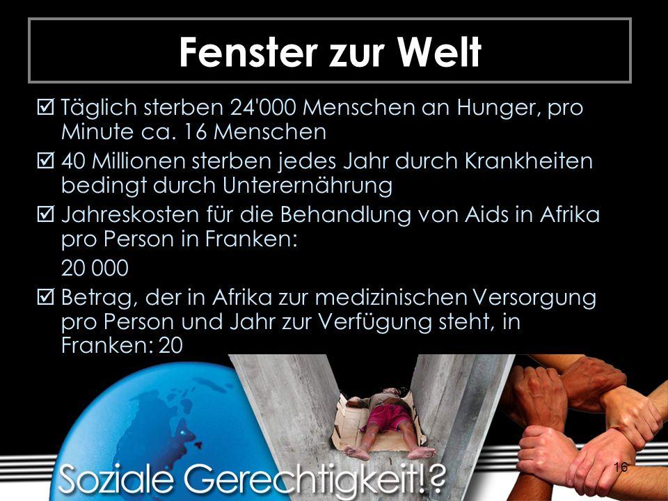16 Fenster zur Welt Täglich sterben 24'000 Menschen an Hunger, pro Minute ca. 16 Menschen 40 Millionen sterben jedes Jahr durch Krankheiten bedingt du