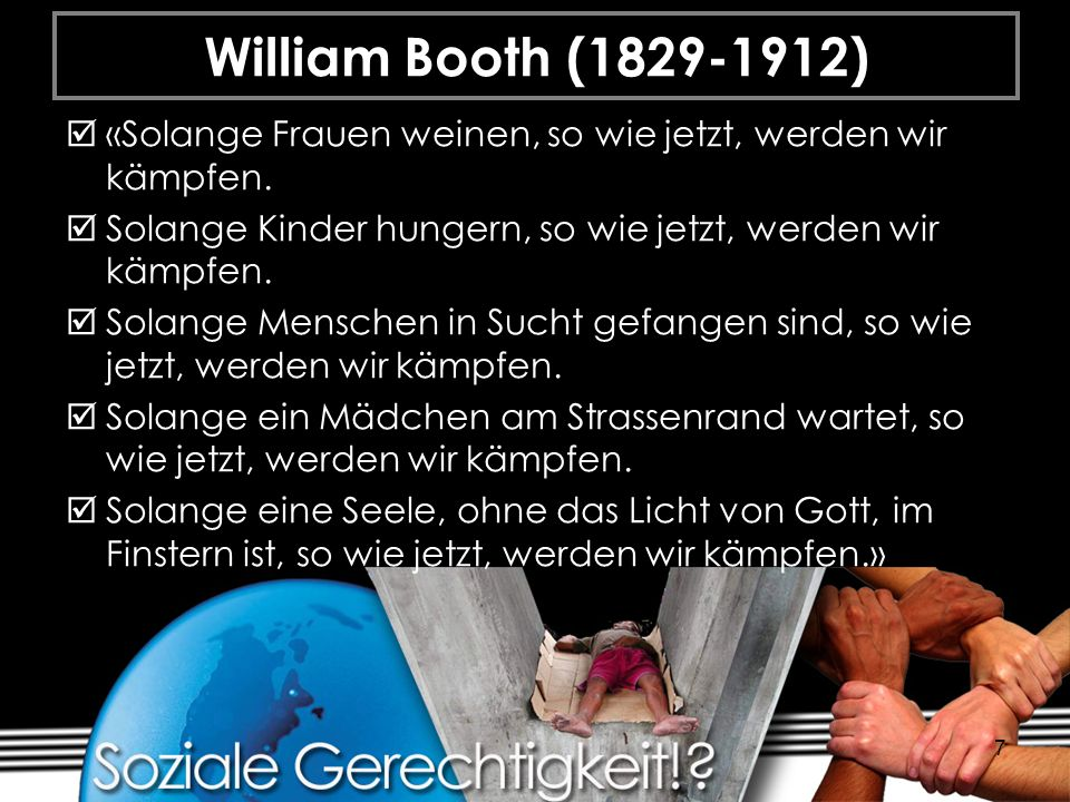 7 William Booth (1829-1912) «Solange Frauen weinen, so wie jetzt, werden wir kämpfen. Solange Kinder hungern, so wie jetzt, werden wir kämpfen. Solang