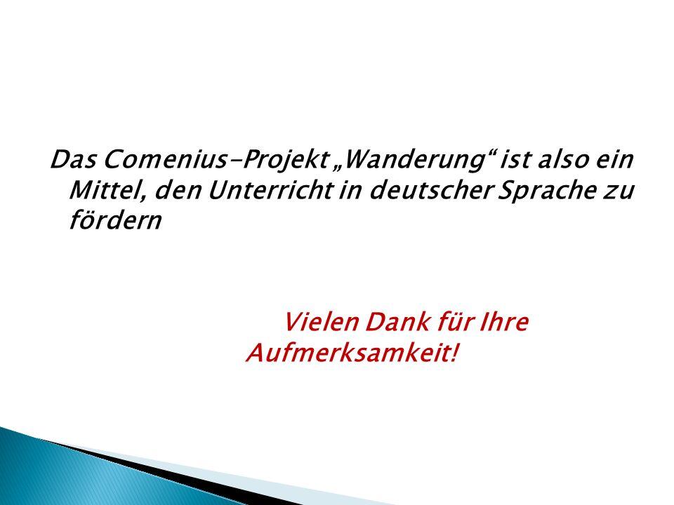 Das Comenius-Projekt Wanderung ist also ein Mittel, den Unterricht in deutscher Sprache zu fördern Vielen Dank für Ihre Aufmerksamkeit!
