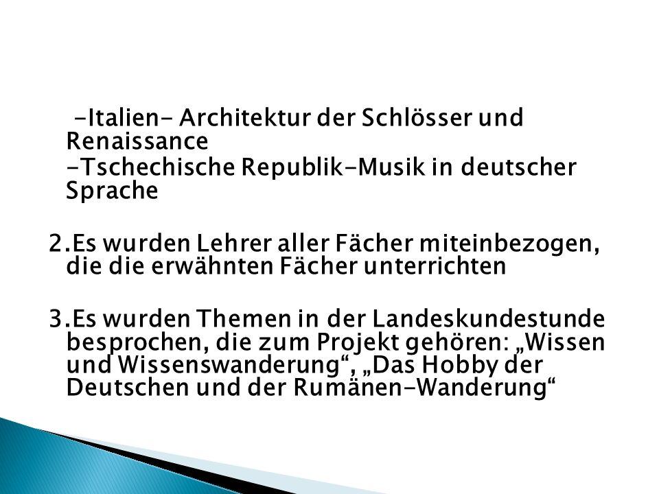 -Italien- Architektur der Schlösser und Renaissance -Tschechische Republik-Musik in deutscher Sprache 2.Es wurden Lehrer aller Fächer miteinbezogen, die die erwähnten Fächer unterrichten 3.Es wurden Themen in der Landeskundestunde besprochen, die zum Projekt gehören: Wissen und Wissenswanderung, Das Hobby der Deutschen und der Rumänen-Wanderung