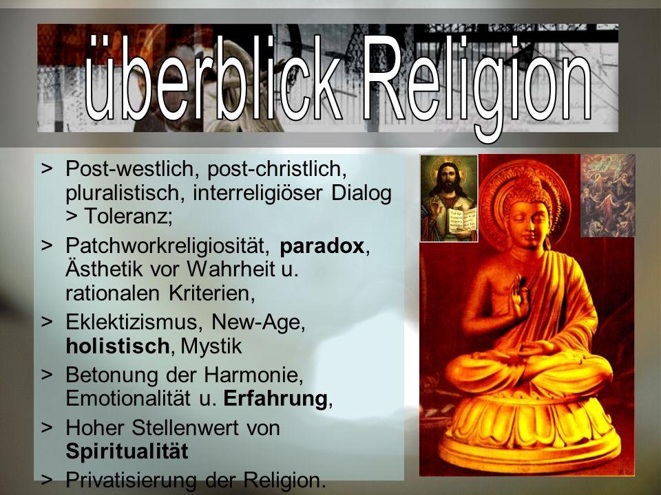 Post-westlich, post-christlich, pluralistisch, interreligiöser Dialog > Toleranz; Patchworkreligiosität, paradox, Ästhetik vor Wahrheit u.