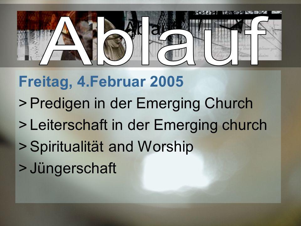 Ablauf Freitag, 4.Februar 2005 Predigen in der Emerging Church Leiterschaft in der Emerging church Spiritualität and Worship Jüngerschaft
