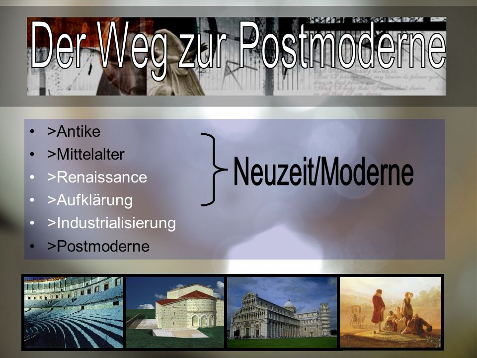 >Antike >Mittelalter >Renaissance >Aufklärung >Industrialisierung >Postmoderne