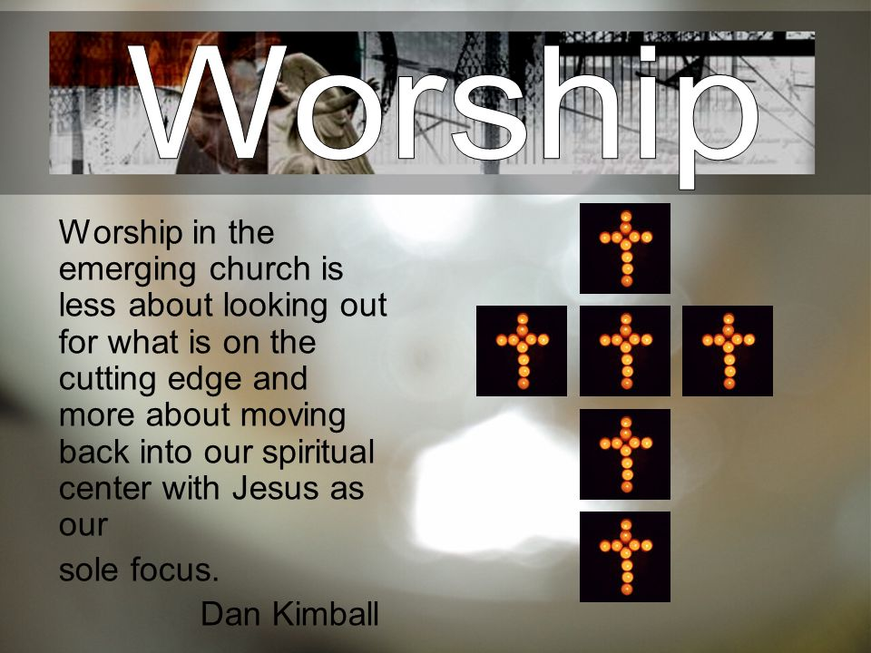 Worship in the emerging church is less about looking out for what is on the cutting edge and more about moving back into our spiritual center with Jes
