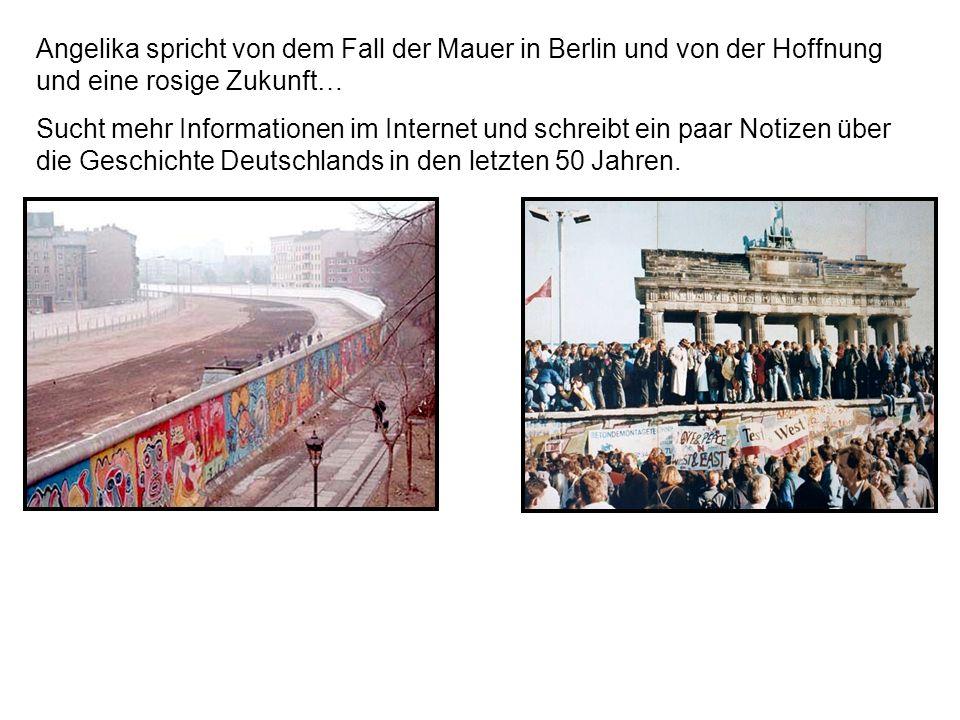 Angelika spricht von dem Fall der Mauer in Berlin und von der Hoffnung und eine rosige Zukunft… Sucht mehr Informationen im Internet und schreibt ein