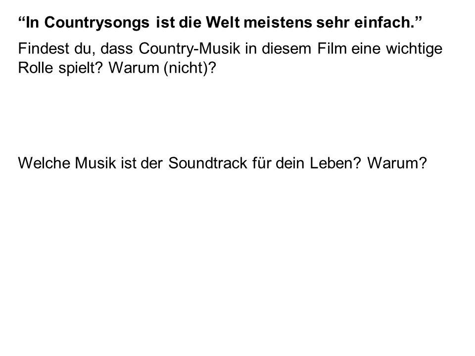 Findest du, dass Country-Musik in diesem Film eine wichtige Rolle spielt? Warum (nicht)? Welche Musik ist der Soundtrack für dein Leben? Warum? In Cou