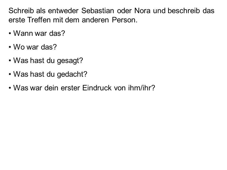 Schreib als entweder Sebastian oder Nora und beschreib das erste Treffen mit dem anderen Person. Wann war das? Wo war das? Was hast du gesagt? Was has