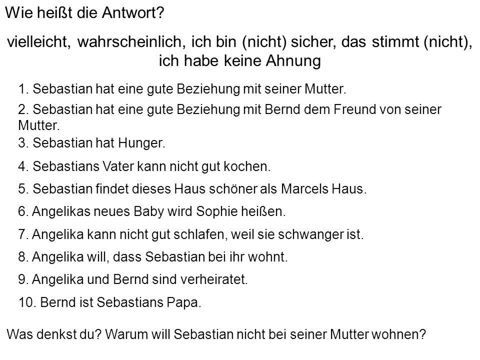 1. Sebastian hat eine gute Beziehung mit seiner Mutter. 2. Sebastian hat eine gute Beziehung mit Bernd dem Freund von seiner Mutter. 3. Sebastian hat