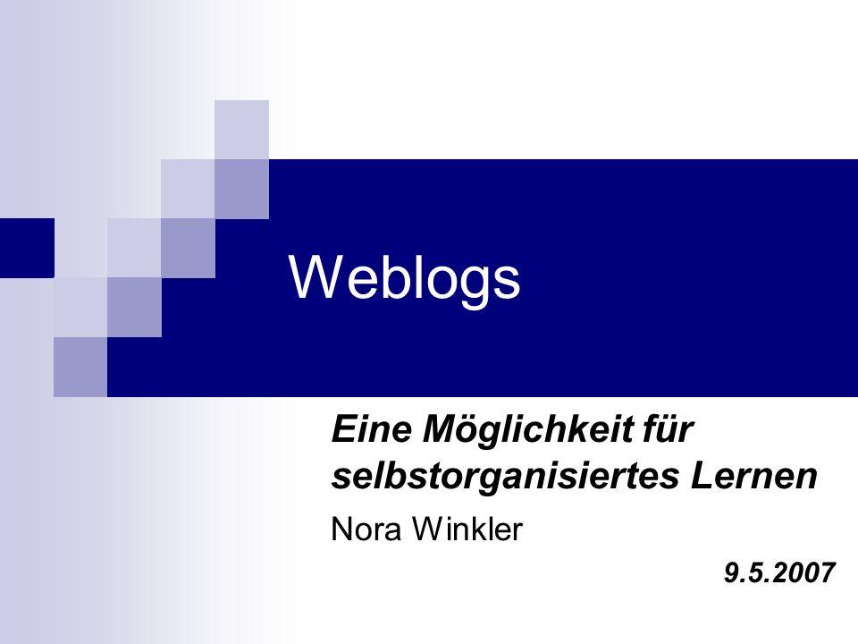 Weblogs Eine Möglichkeit für selbstorganisiertes Lernen Nora Winkler 9.5.2007