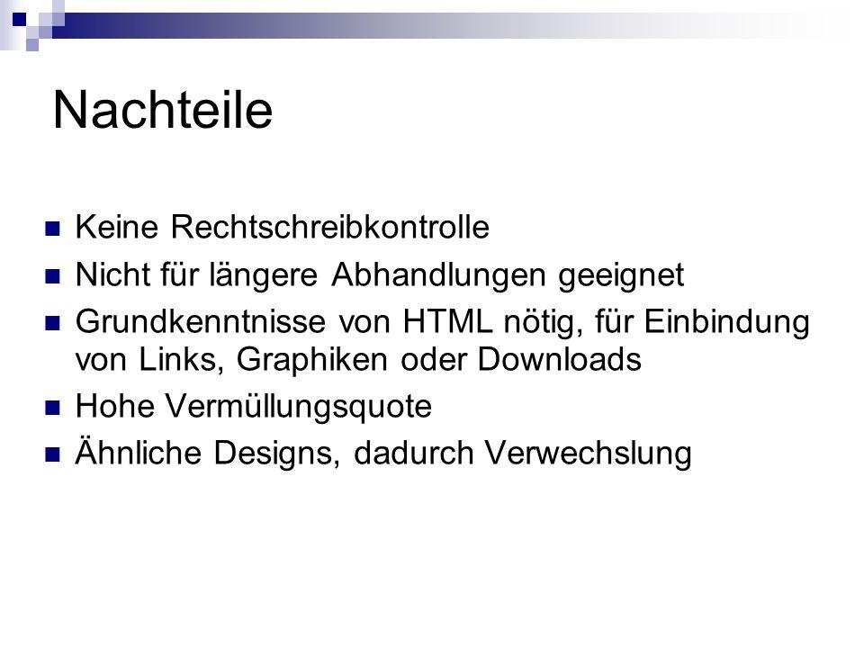 Nachteile Keine Rechtschreibkontrolle Nicht für längere Abhandlungen geeignet Grundkenntnisse von HTML nötig, für Einbindung von Links, Graphiken oder