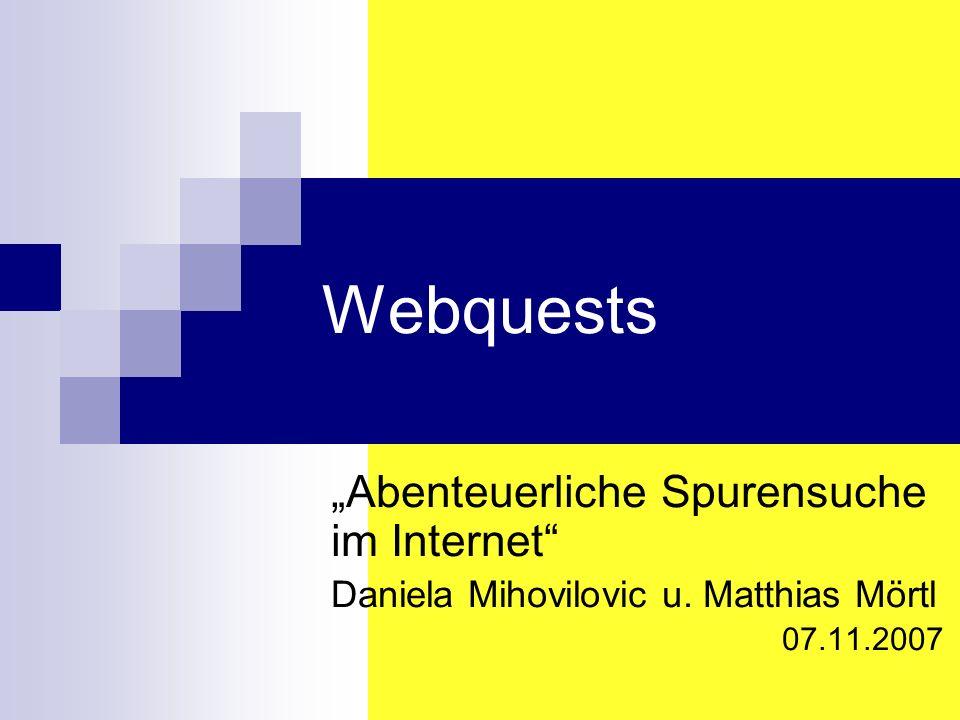 Webquests Abenteuerliche Spurensuche im Internet Daniela Mihovilovic u. Matthias Mörtl 07.11.2007