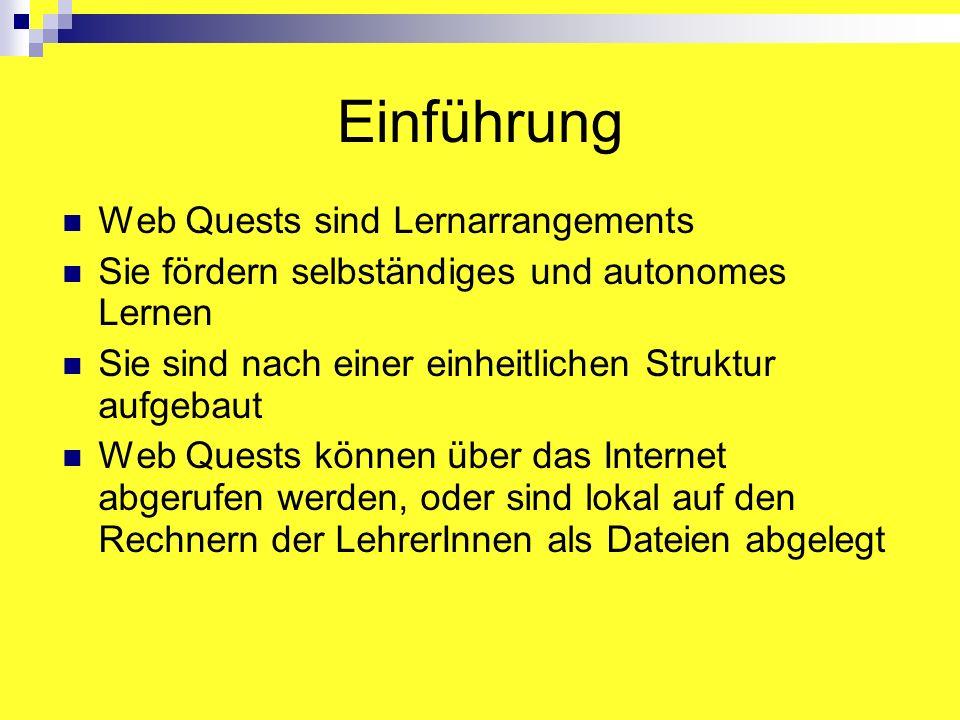 Einführung Web Quests sind Lernarrangements Sie fördern selbständiges und autonomes Lernen Sie sind nach einer einheitlichen Struktur aufgebaut Web Quests können über das Internet abgerufen werden, oder sind lokal auf den Rechnern der LehrerInnen als Dateien abgelegt