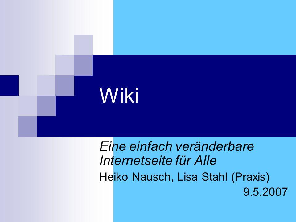 Wiki Eine einfach veränderbare Internetseite für Alle Heiko Nausch, Lisa Stahl (Praxis) 9.5.2007