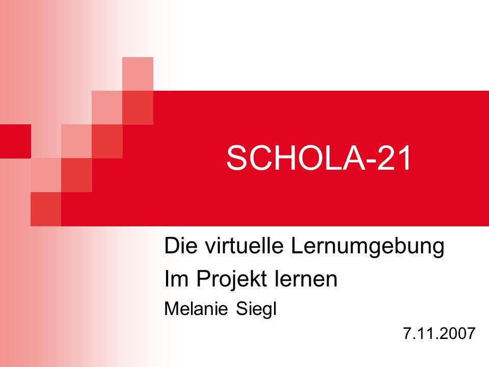 SCHOLA-21 Die virtuelle Lernumgebung Im Projekt lernen Melanie Siegl 7.11.2007