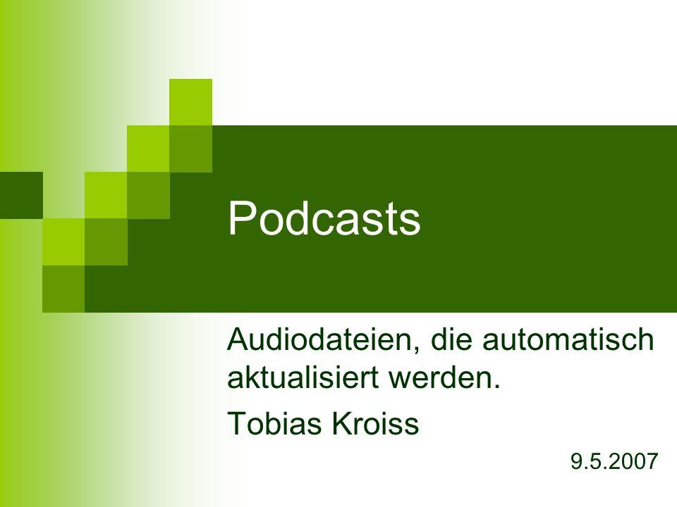 Podcasts Audiodateien, die automatisch aktualisiert werden. Tobias Kroiss 9.5.2007