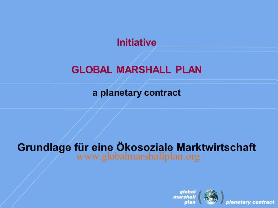 Initiative GLOBAL MARSHALL PLAN a planetary contract Grundlage für eine Ökosoziale Marktwirtschaft www.globalmarshallplan.org