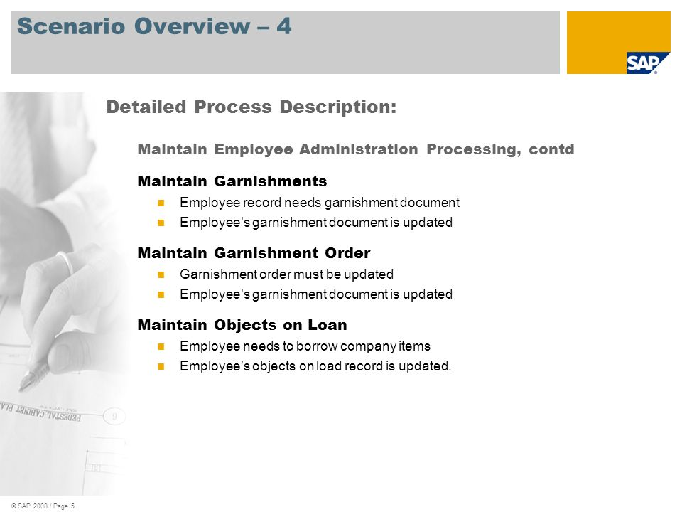 © SAP 2008 / Page 5 Scenario Overview – 4 Maintain Employee Administration Processing, contd Maintain Garnishments Employee record needs garnishment d