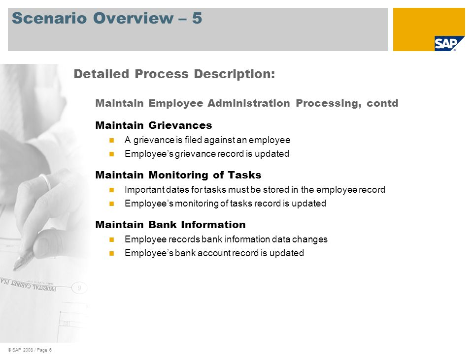 © SAP 2008 / Page 6 Scenario Overview – 5 Maintain Employee Administration Processing, contd Maintain Grievances A grievance is filed against an employee Employees grievance record is updated Maintain Monitoring of Tasks Important dates for tasks must be stored in the employee record Employees monitoring of tasks record is updated Maintain Bank Information Employee records bank information data changes Employees bank account record is updated Detailed Process Description:
