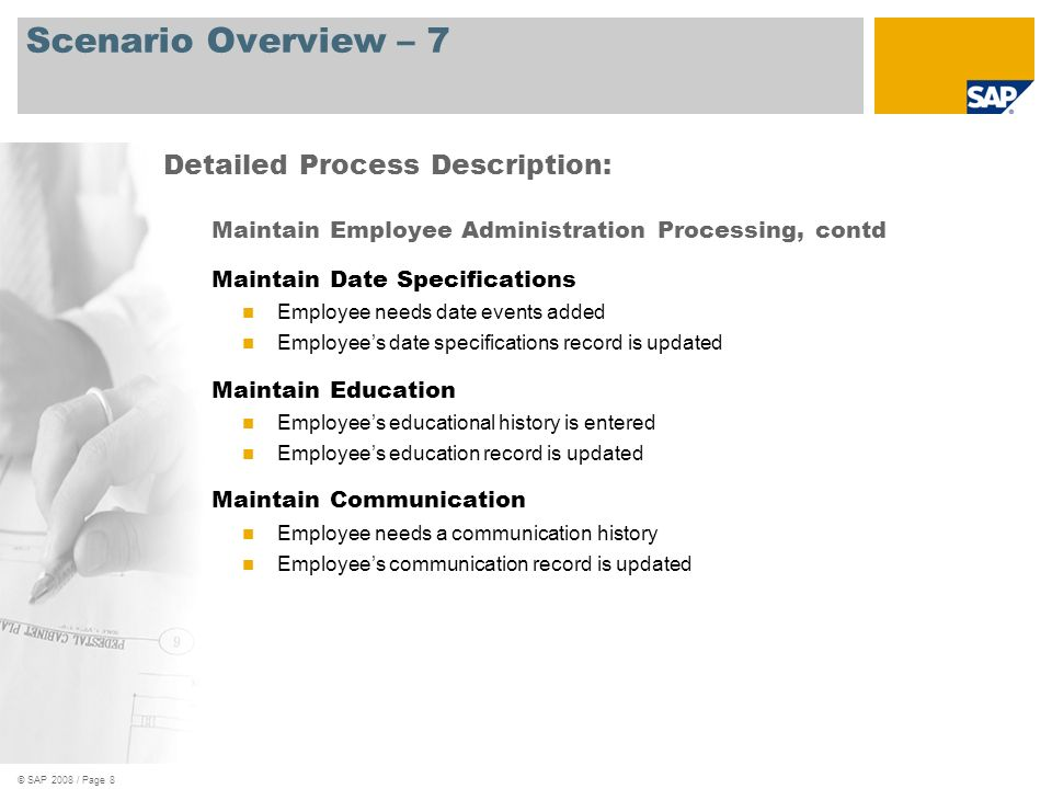 © SAP 2008 / Page 9 Scenario Overview – 8 Maintain Employee Administration Processing, contd Maintain Additional Personal Data Employee maintains additional personal data Employees additional personal data is updated Detailed Process Description: