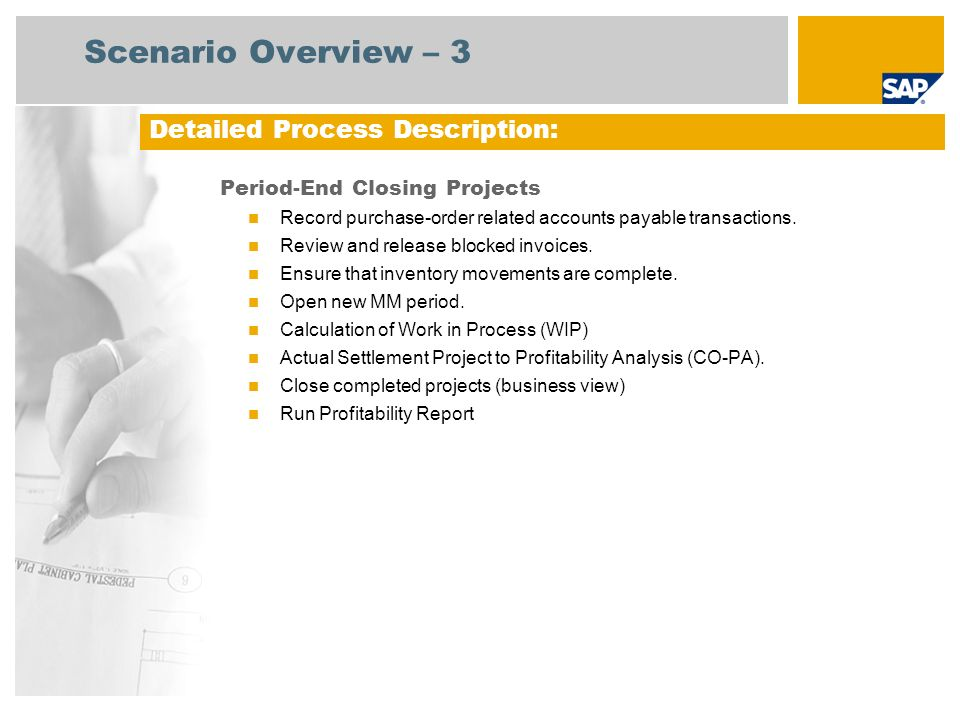 Warehouse Clerk Process Flow Diagram Period-End Closing Projects Project Manager Enterprise Controller Event Product Cost Controller Actual Assessment to CO-PA Period End PO = Purchase Order; AP = Advance Payment; MM = Mass Maintenance Accounts Payable Finance Manager Open New MM Period Ensure Inventory Movements are Complete – Goods Issue Release Blocked Invoices Record Purchase-Order Related AP Transactions Close Completed Projects (Business View) Calculation of Work In Process (WIP) Run Profitability Report End Process