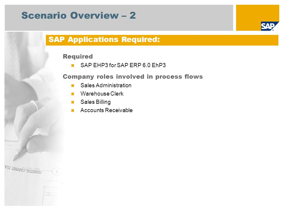 Scenario Overview – 2 Required SAP EHP3 for SAP ERP 6.0 EhP3 Company roles involved in process flows Sales Administration Warehouse Clerk Sales Billing Accounts Receivable SAP Applications Required: