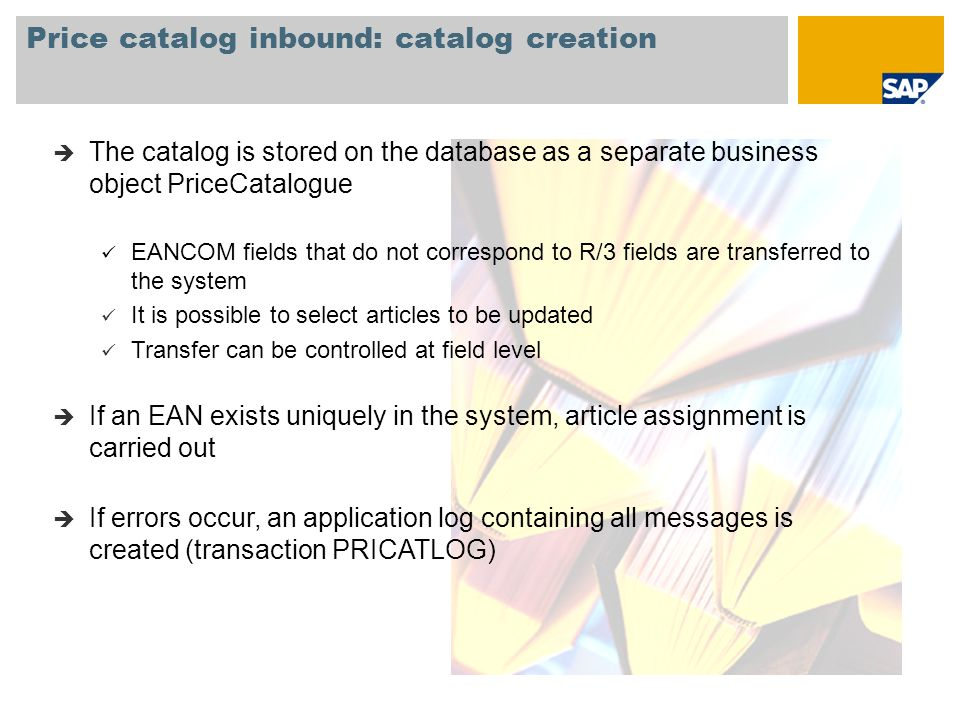 Price catalog inbound: catalog creation The catalog is stored on the database as a separate business object PriceCatalogue EANCOM fields that do not correspond to R/3 fields are transferred to the system It is possible to select articles to be updated Transfer can be controlled at field level If an EAN exists uniquely in the system, article assignment is carried out If errors occur, an application log containing all messages is created (transaction PRICATLOG)