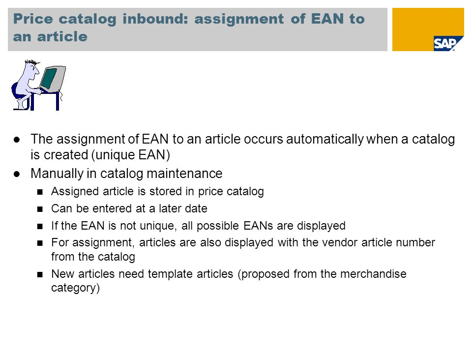 Price catalog inbound: assignment of EAN to an article l The assignment of EAN to an article occurs automatically when a catalog is created (unique EAN) l Manually in catalog maintenance n Assigned article is stored in price catalog n Can be entered at a later date n If the EAN is not unique, all possible EANs are displayed n For assignment, articles are also displayed with the vendor article number from the catalog n New articles need template articles (proposed from the merchandise category)
