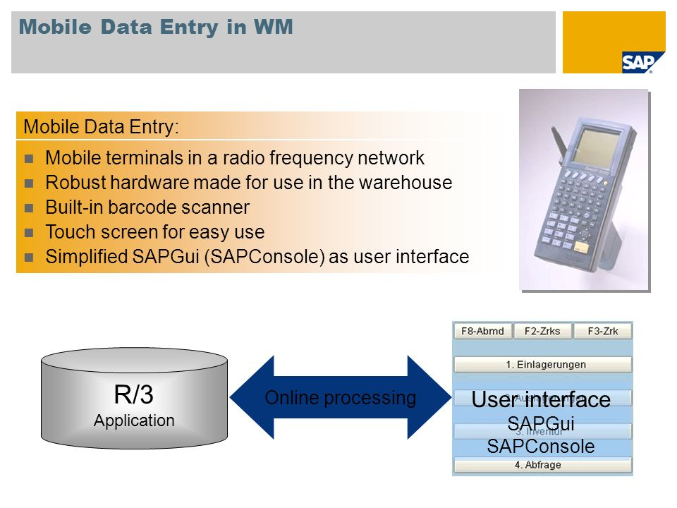 Mobile Data Entry in WM R/3 Application User interface SAPGui SAPConsole Online processing Mobile Data Entry: Mobile terminals in a radio frequency ne