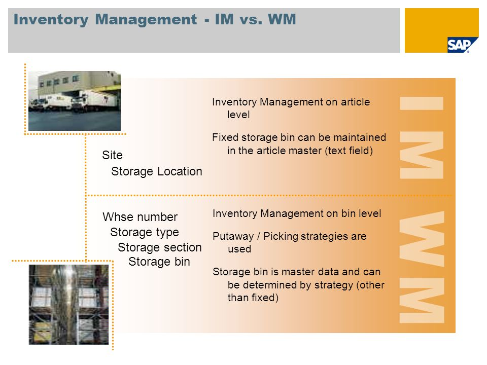 Inventory Management - IM vs. WM Storage Location Storage bin Site Inventory Management on article level Fixed storage bin can be maintained in the ar
