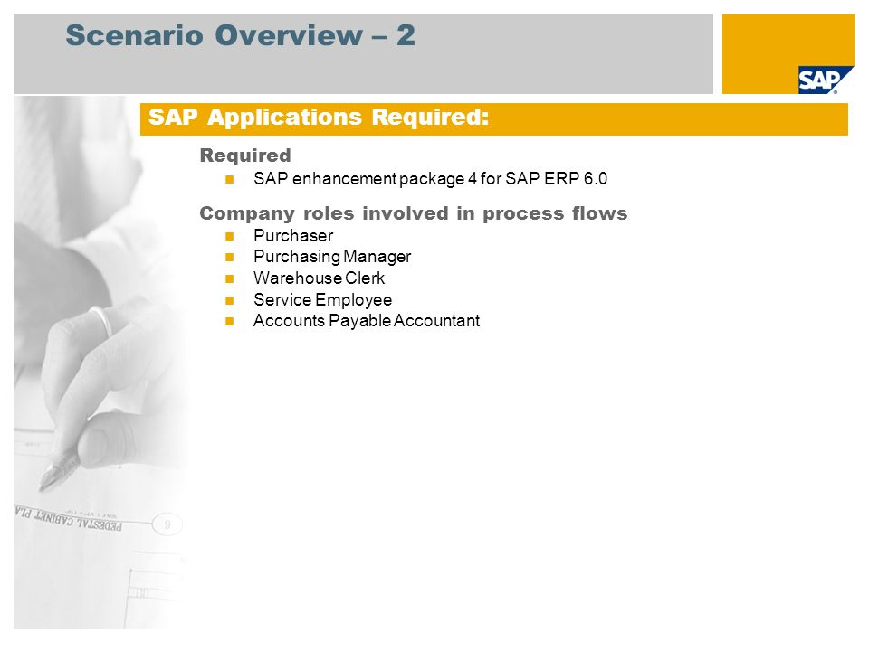 Scenario Overview – 2 Required SAP enhancement package 4 for SAP ERP 6.0 Company roles involved in process flows Purchaser Purchasing Manager Warehous
