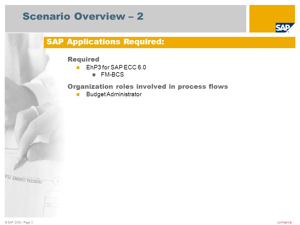 confidential© SAP 2008 / Page 3 Scenario Overview – 2 Required EhP3 for SAP ECC 6.0 FM-BCS Organization roles involved in process flows Budget Adminis