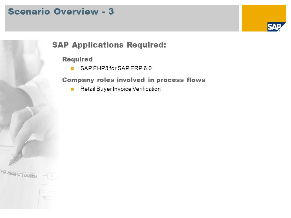 Scenario Overview - 3 Required SAP EHP3 for SAP ERP 6.0 Company roles involved in process flows Retail Buyer Invoice Verification SAP Applications Required: