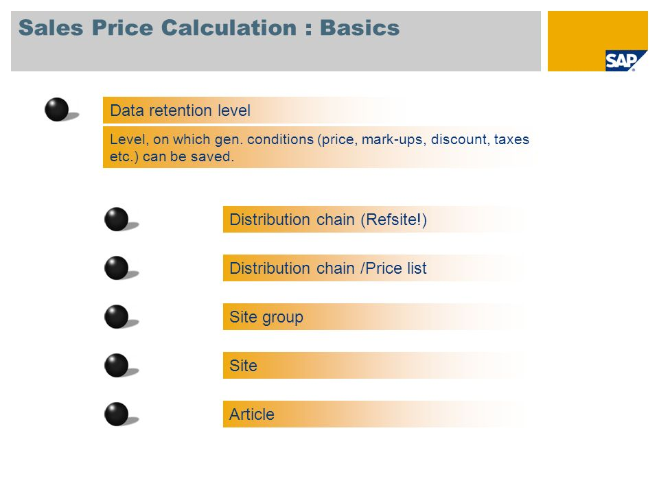 Sales Price Calculation : Basics Data retention level Level, on which gen. conditions (price, mark-ups, discount, taxes etc.) can be saved. Site group