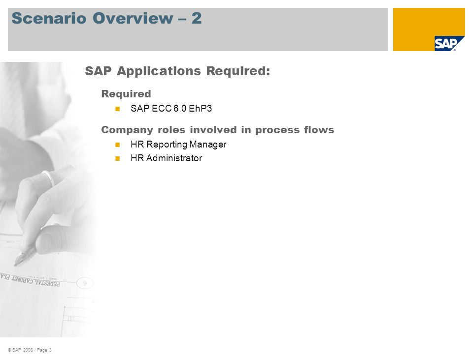 © SAP 2008 / Page 3 Scenario Overview – 2 Required SAP ECC 6.0 EhP3 Company roles involved in process flows HR Reporting Manager HR Administrator SAP