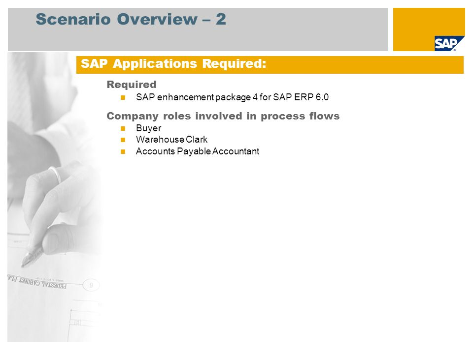 Scenario Overview – 2 Required SAP enhancement package 4 for SAP ERP 6.0 Company roles involved in process flows Buyer Warehouse Clark Accounts Payable Accountant SAP Applications Required: