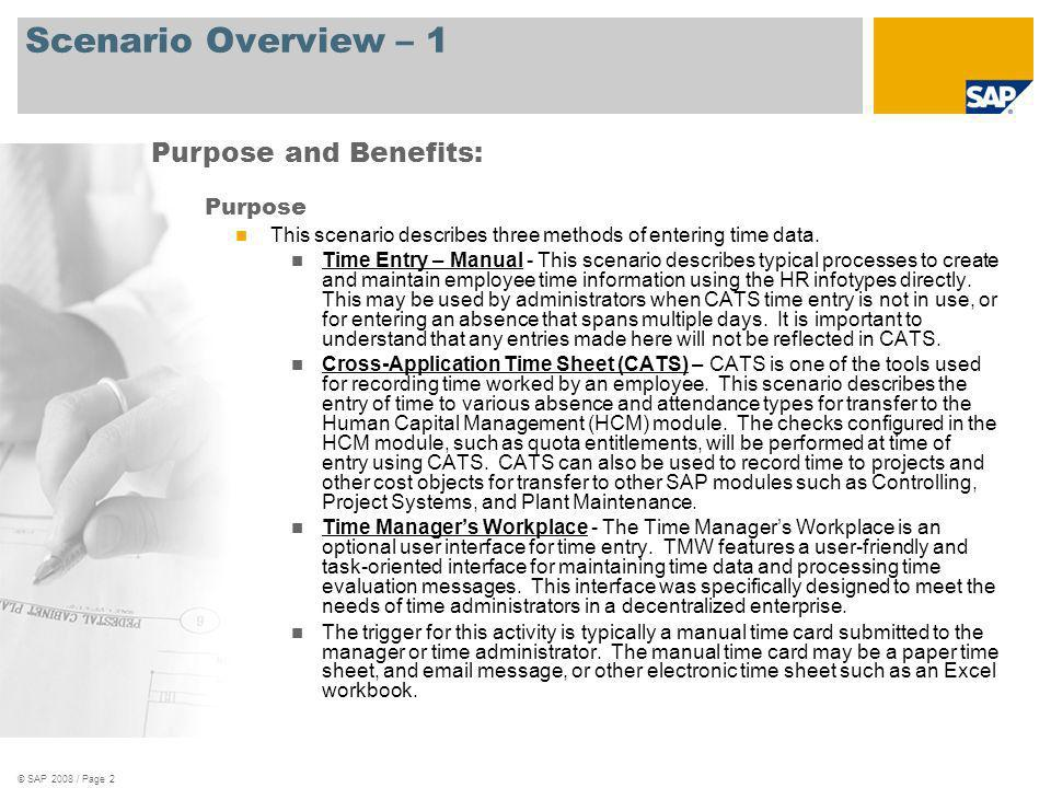 © SAP 2008 / Page 3 Scenario Overview – 1 Benefits Enables employees to record working times and tasks Enables time administrators to record working times for employees Enables managers to develop work schedules for employees Enables companies to control time management processes flexibly and efficiently Key process flows covered Workforce Time Entry Time Management Purpose and Benefits, contd: