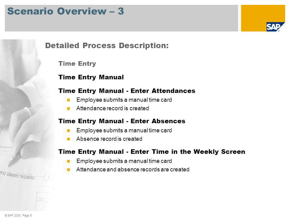© SAP 2008 / Page 5 Scenario Overview – 3 Time Entry Time Entry Manual Time Entry Manual - Enter Attendances Employee submits a manual time card Atten