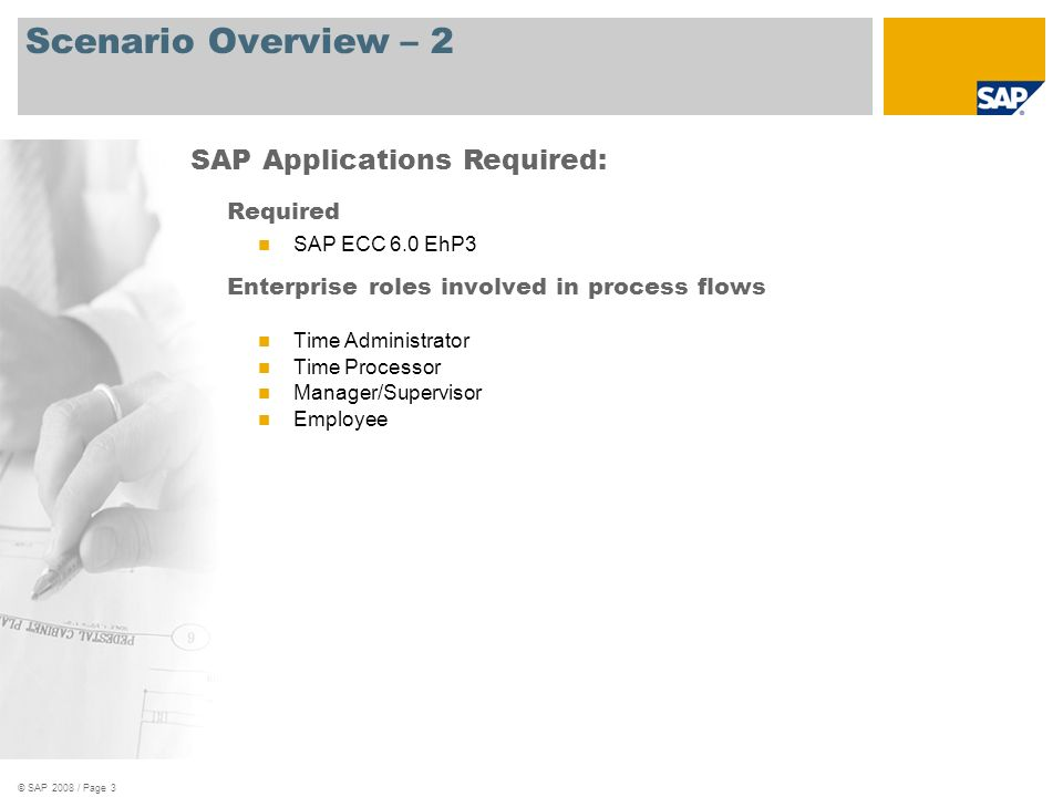 © SAP 2008 / Page 3 Scenario Overview – 2 Required SAP ECC 6.0 EhP3 Enterprise roles involved in process flows Time Administrator Time Processor Manag