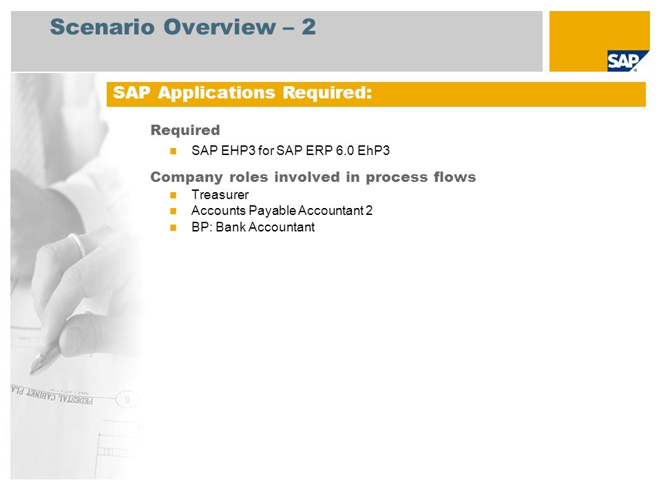 Scenario Overview – 2 Required SAP EHP3 for SAP ERP 6.0 EhP3 Company roles involved in process flows Treasurer Accounts Payable Accountant 2 BP: Bank Accountant SAP Applications Required: