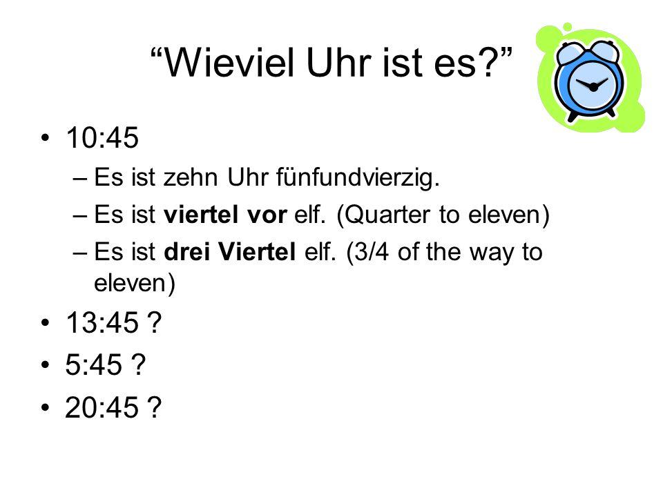 Wieviel Uhr ist es? 10:45 –Es ist zehn Uhr fünfundvierzig. –Es ist viertel vor elf. (Quarter to eleven) –Es ist drei Viertel elf. (3/4 of the way to e