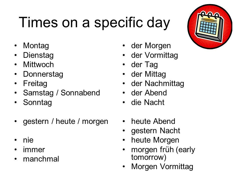 Times on a specific day Montag Dienstag Mittwoch Donnerstag Freitag Samstag / Sonnabend Sonntag gestern / heute / morgen nie immer manchmal der Morgen