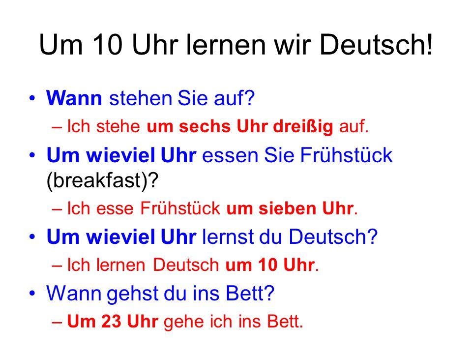 Um 10 Uhr lernen wir Deutsch! Wann stehen Sie auf? –Ich stehe um sechs Uhr dreißig auf. Um wieviel Uhr essen Sie Frühstück (breakfast)? –Ich esse Früh