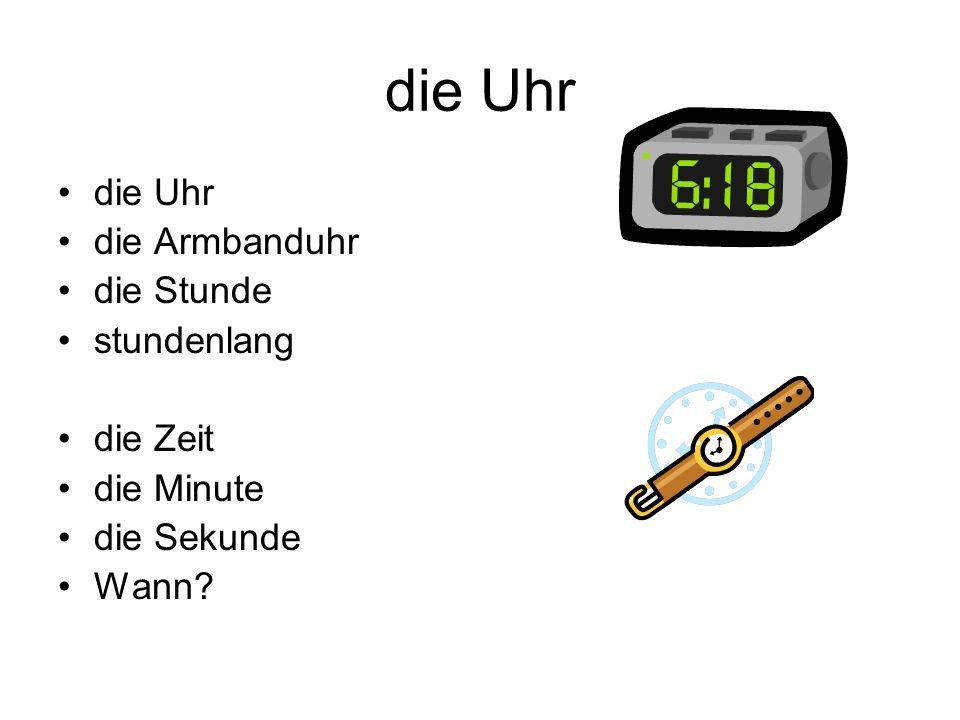die Uhr die Armbanduhr die Stunde stundenlang die Zeit die Minute die Sekunde Wann?