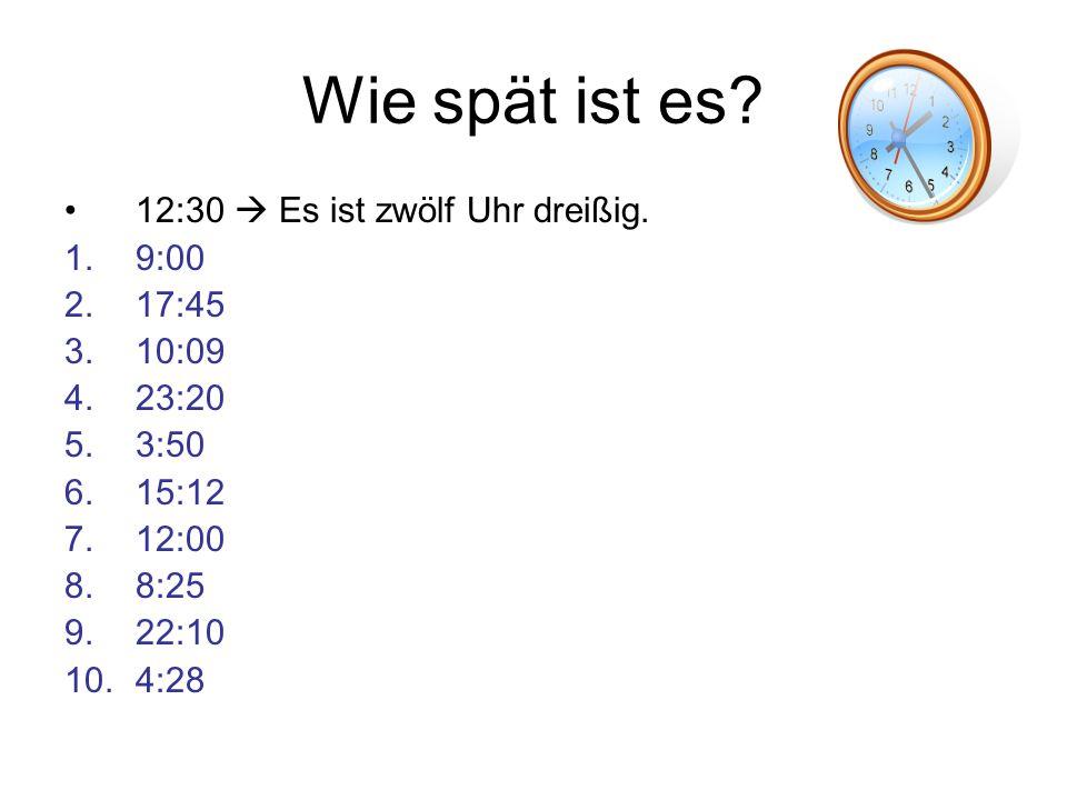 Wie spät ist es? 12:30 Es ist zwölf Uhr dreißig. 1.9:00 2.17:45 3.10:09 4.23:20 5.3:50 6.15:12 7.12:00 8.8:25 9.22:10 10.4:28